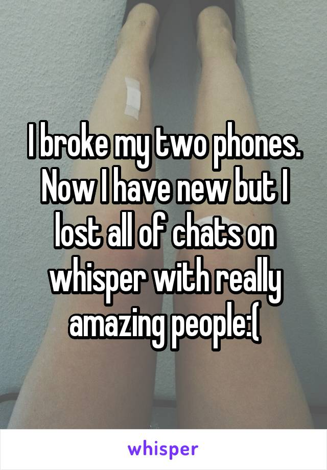 I broke my two phones. Now I have new but I lost all of chats on whisper with really amazing people:(