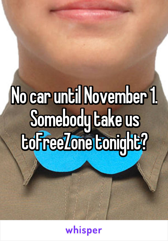 No car until November 1. Somebody take us toFreeZone tonight?