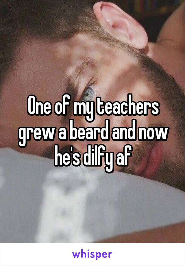 One of my teachers grew a beard and now he's dilfy af