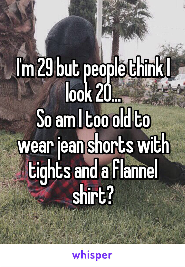 I'm 29 but people think I look 20... So am I too old to wear jean shorts with tights and a flannel shirt?
