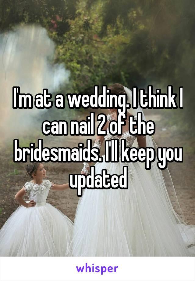 I'm at a wedding. I think I can nail 2 of the bridesmaids. I'll keep you updated