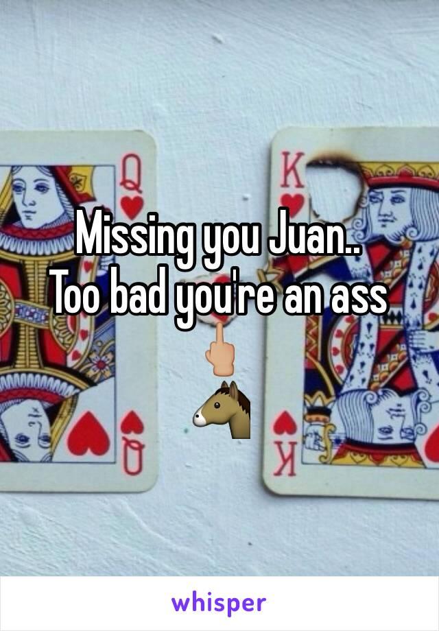 Missing you Juan..  Too bad you're an ass  🖕🏼 🐴