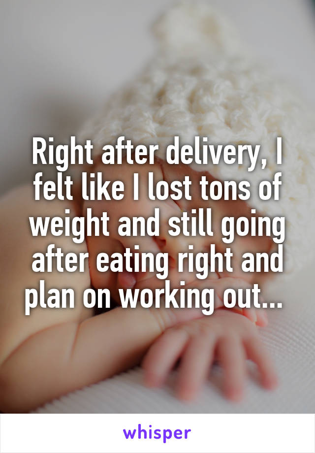 Right after delivery, I felt like I lost tons of weight and still going after eating right and plan on working out...