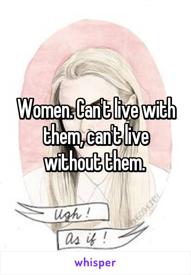 Women. Can't live with them, can't live without them.