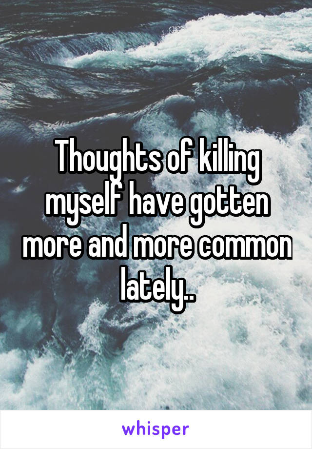 Thoughts of killing myself have gotten more and more common lately..