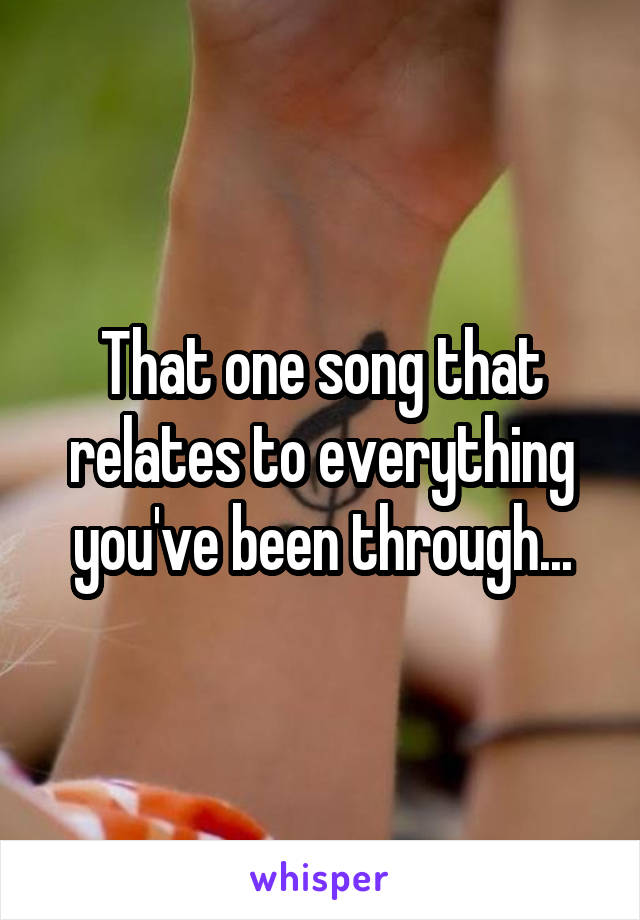 That one song that relates to everything you've been through...
