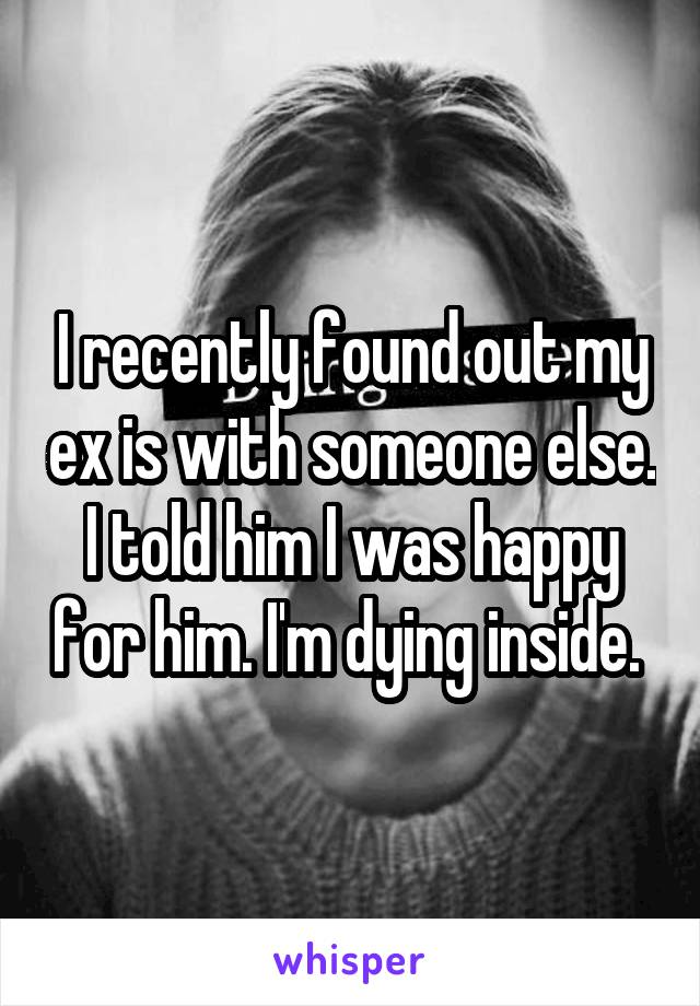 I recently found out my ex is with someone else. I told him I was happy for him. I'm dying inside.