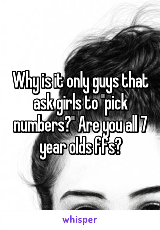 "Why is it only guys that ask girls to ""pick numbers?"" Are you all 7 year olds ffs?"