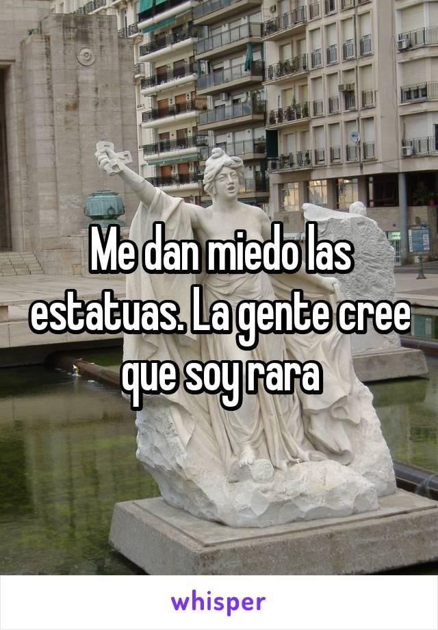 Me dan miedo las estatuas. La gente cree que soy rara
