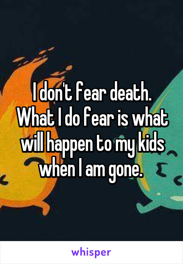 I don't fear death. What I do fear is what will happen to my kids when I am gone.