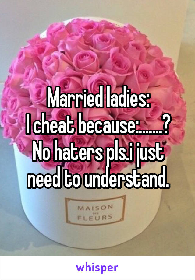 Married ladies: I cheat because:.......? No haters pls.i just need to understand.