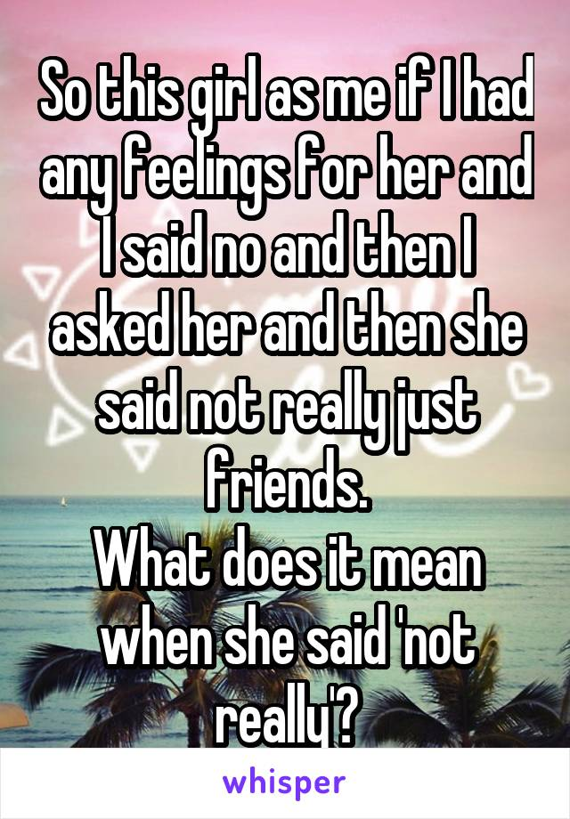 So this girl as me if I had any feelings for her and I said no and then I asked her and then she said not really just friends. What does it mean when she said 'not really'?