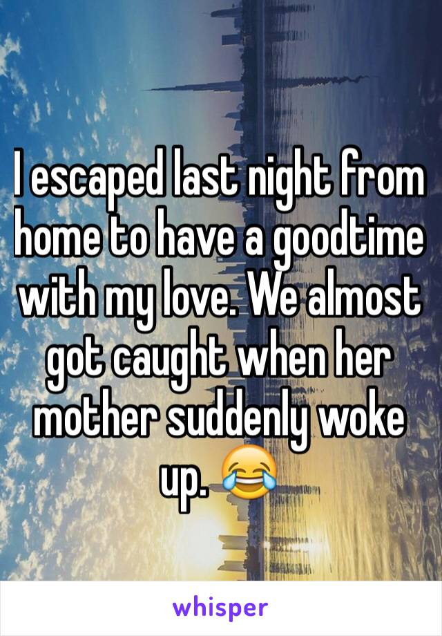 I escaped last night from home to have a goodtime with my love. We almost got caught when her mother suddenly woke up. 😂