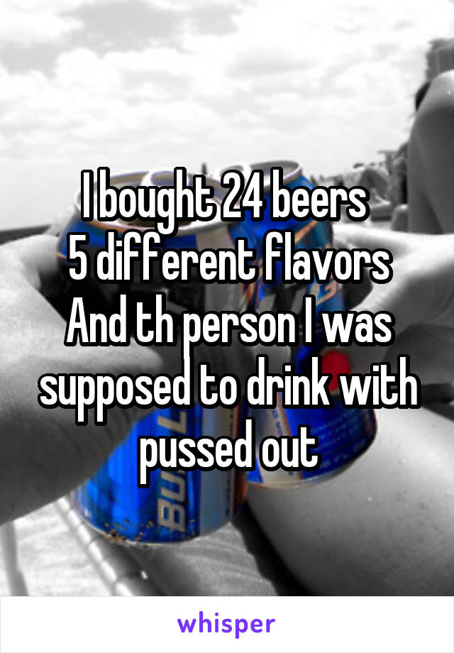 I bought 24 beers  5 different flavors And th person I was supposed to drink with pussed out