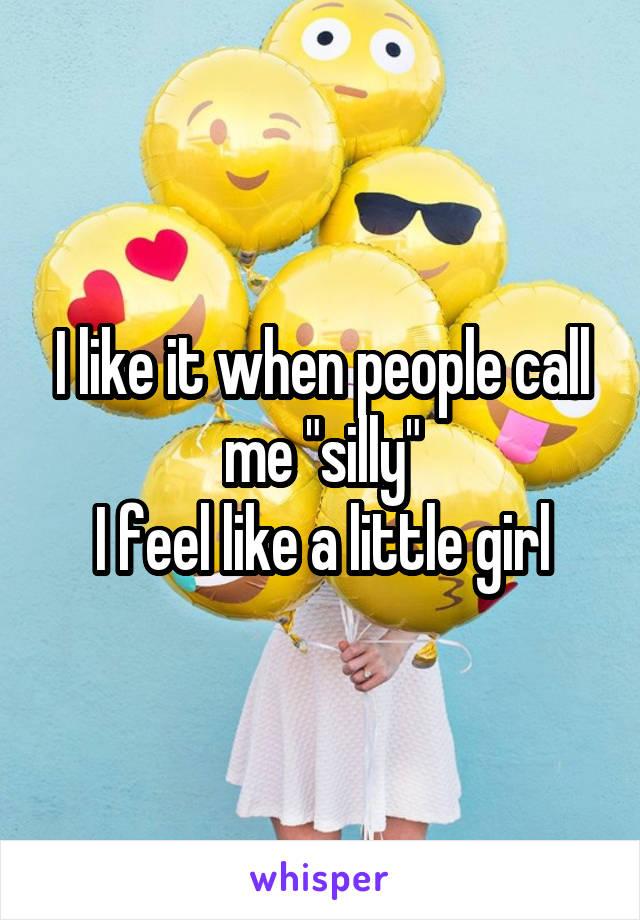 "I like it when people call me ""silly"" I feel like a little girl"
