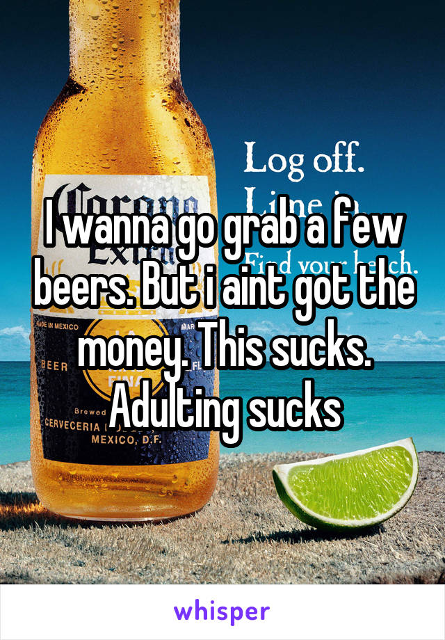 I wanna go grab a few beers. But i aint got the money. This sucks. Adulting sucks