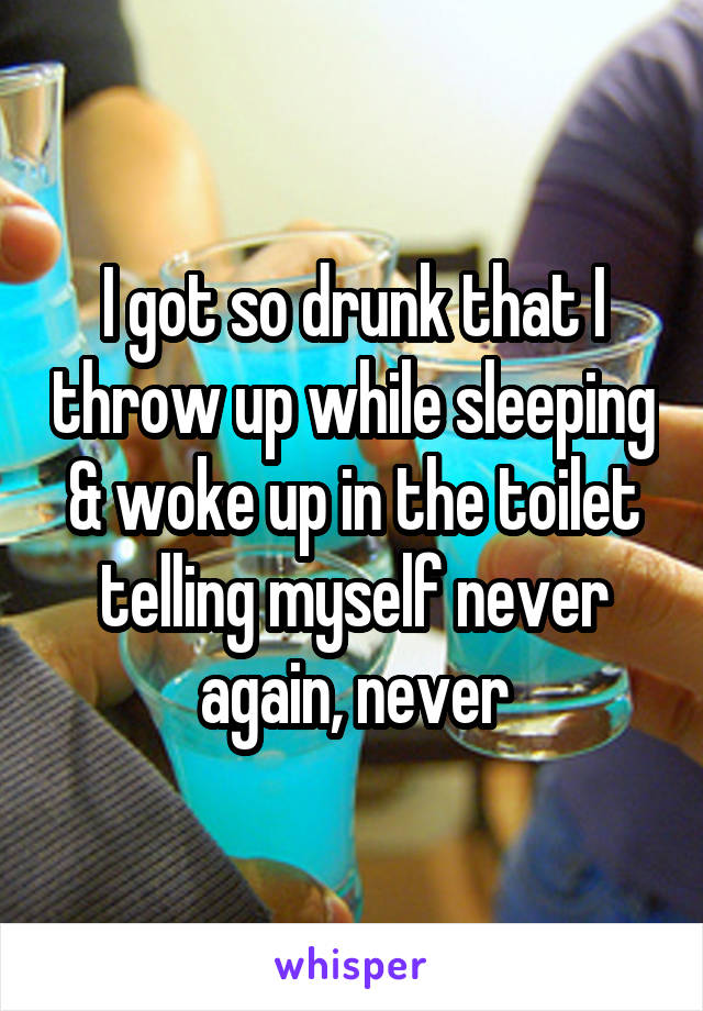 I got so drunk that I throw up while sleeping & woke up in the toilet telling myself never again, never