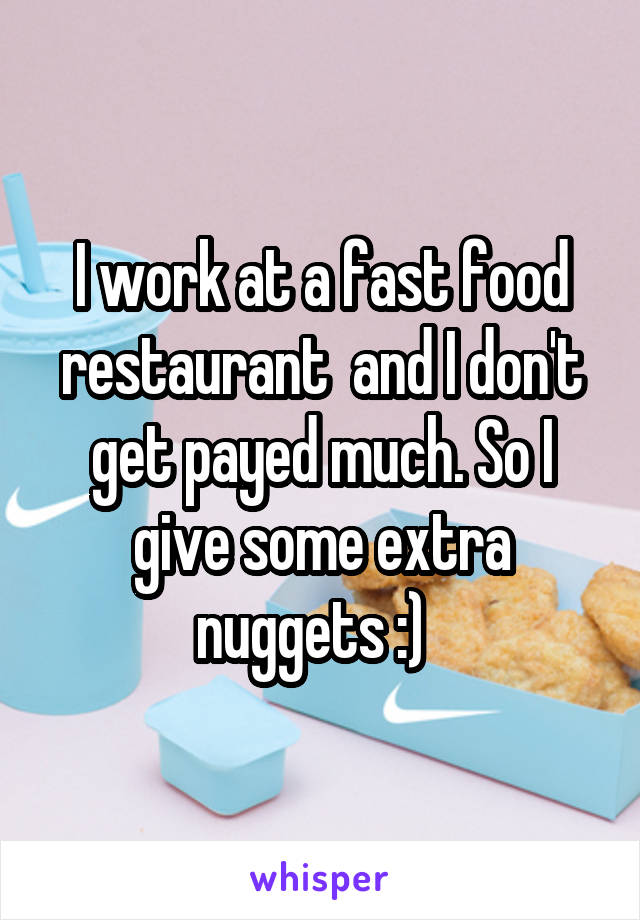 I work at a fast food restaurant  and I don't get payed much. So I give some extra nuggets :)