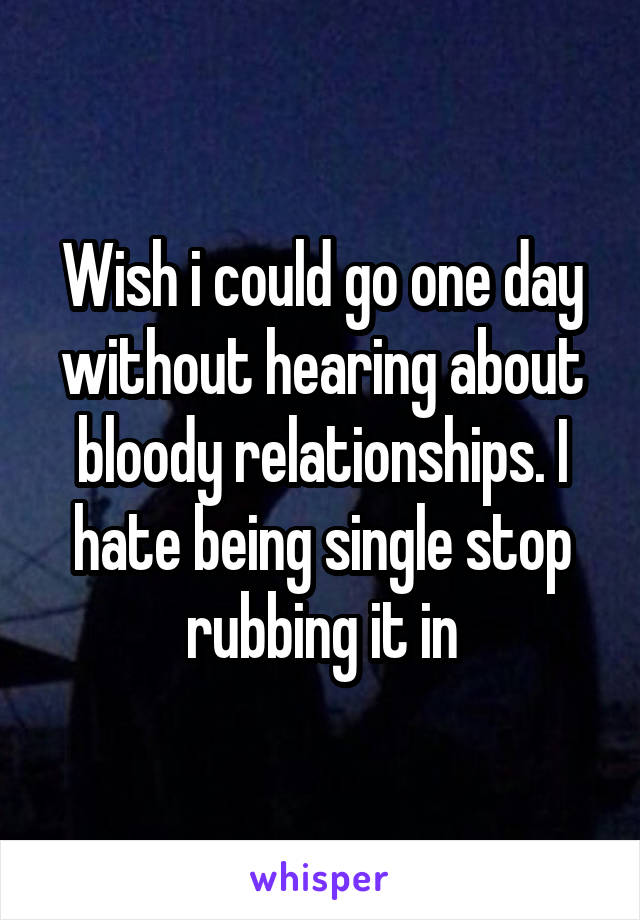 Wish i could go one day without hearing about bloody relationships. I hate being single stop rubbing it in