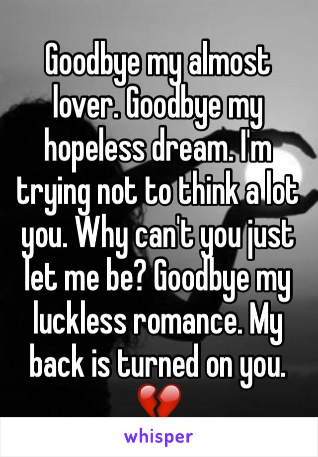 Goodbye my almost lover. Goodbye my hopeless dream. I'm trying not to think a lot you. Why can't you just let me be? Goodbye my luckless romance. My back is turned on you. 💔