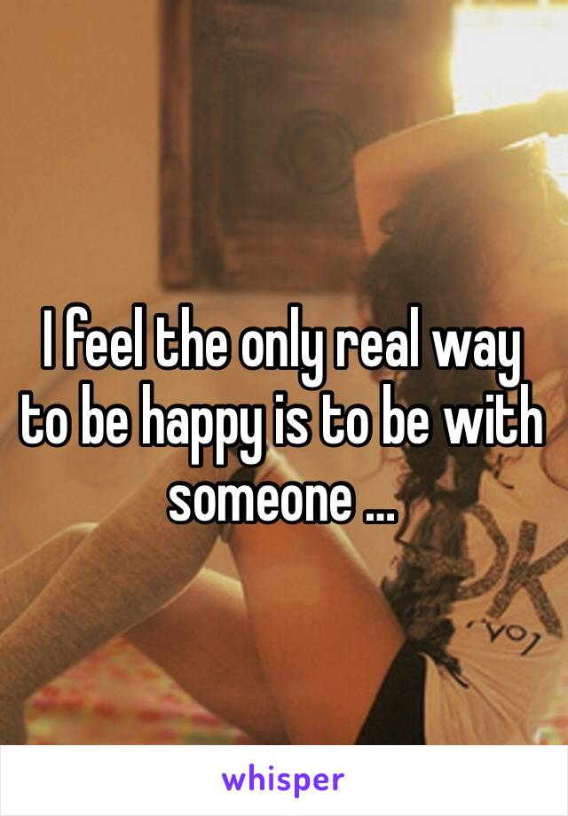 I feel the only real way to be happy is to be with someone …