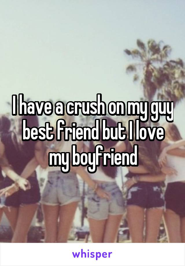 I have a crush on my guy best friend but I love my boyfriend