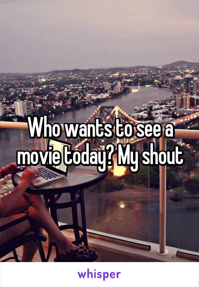 Who wants to see a movie today? My shout