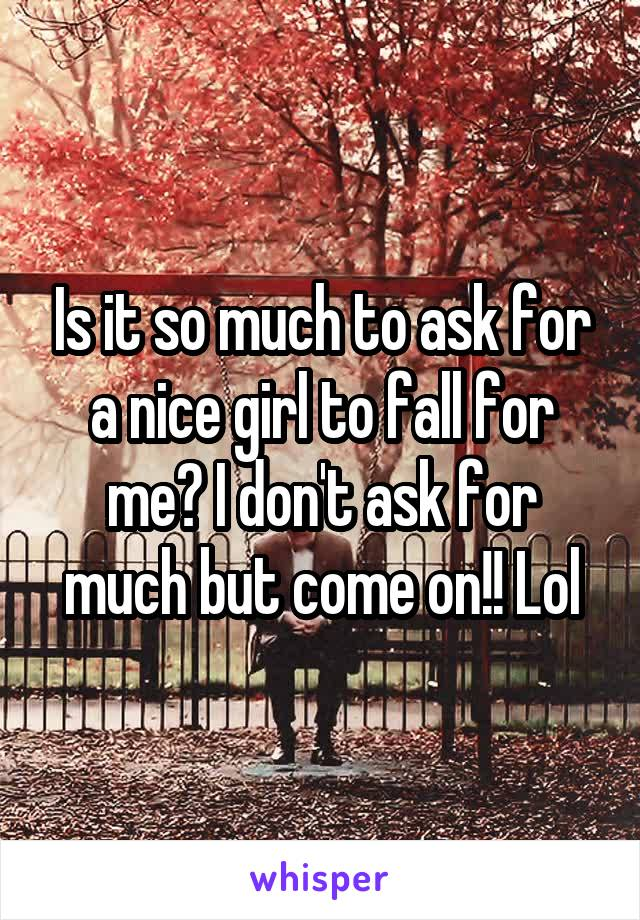 Is it so much to ask for a nice girl to fall for me? I don't ask for much but come on!! Lol