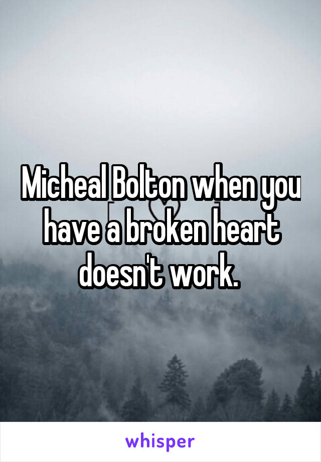 Micheal Bolton when you have a broken heart doesn't work.
