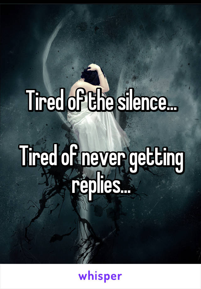 Tired of the silence...  Tired of never getting replies...