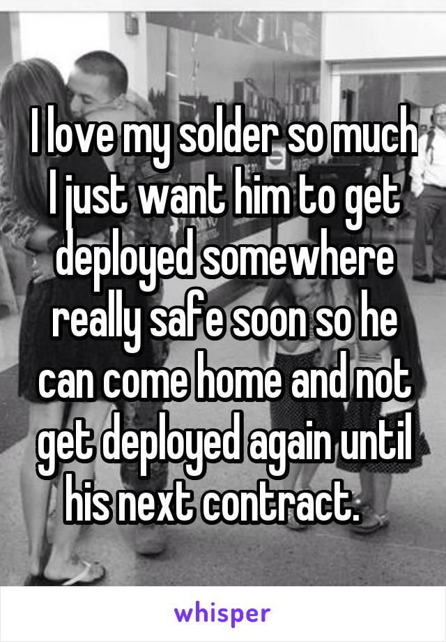 I love my solder so much I just want him to get deployed somewhere really safe soon so he can come home and not get deployed again until his next contract.