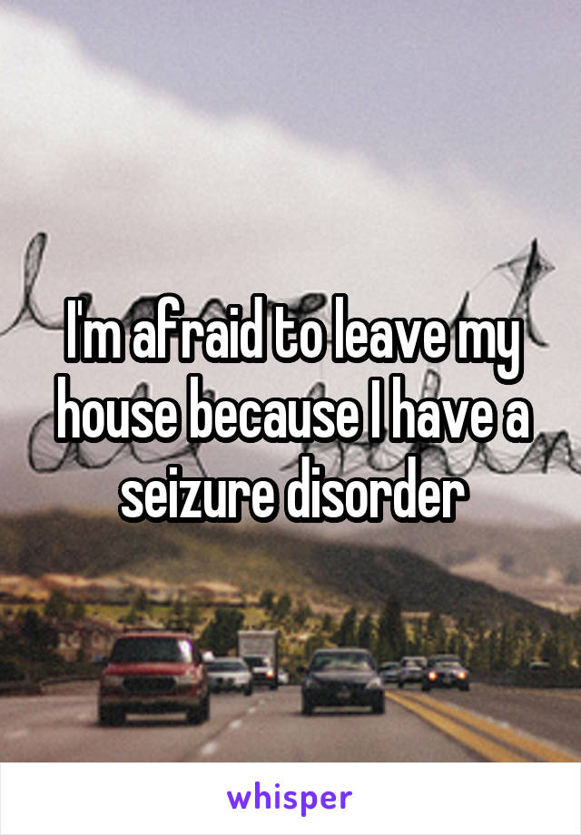 I'm afraid to leave my house because I have a seizure disorder