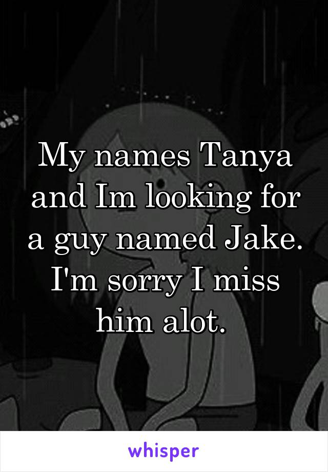 My names Tanya and Im looking for a guy named Jake. I'm sorry I miss him alot.