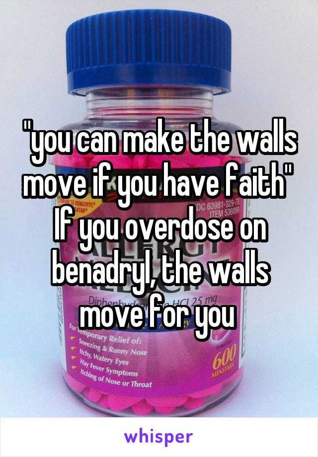 """""""you can make the walls move if you have faith""""  If you overdose on benadryl, the walls move for you"""