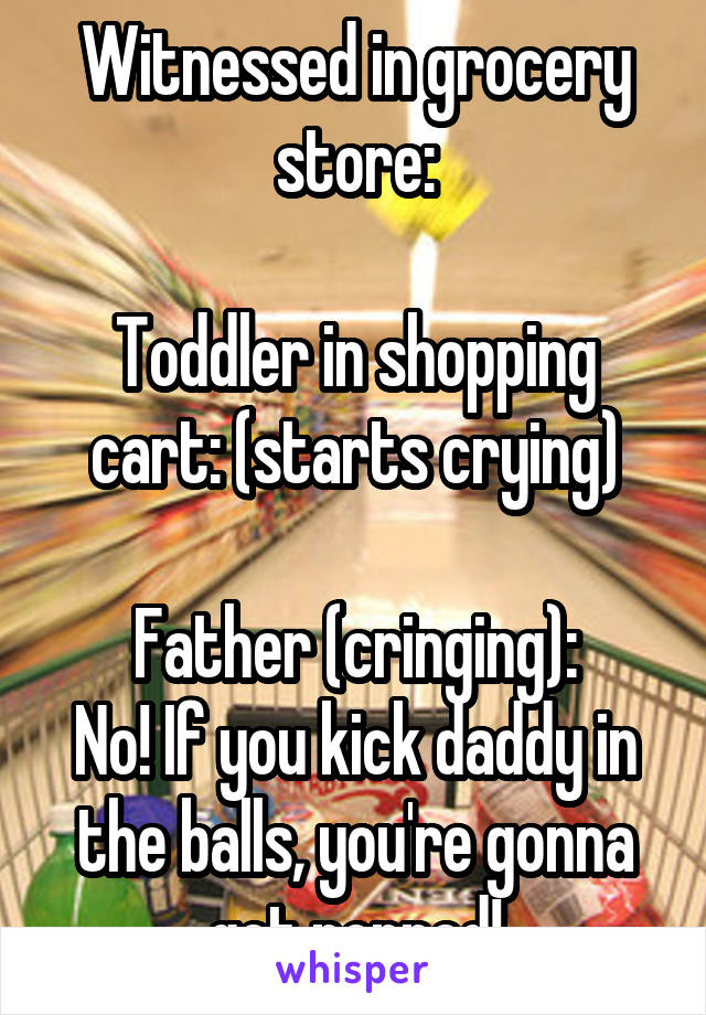 Witnessed in grocery store:  Toddler in shopping cart: (starts crying)  Father (cringing): No! If you kick daddy in the balls, you're gonna get popped!