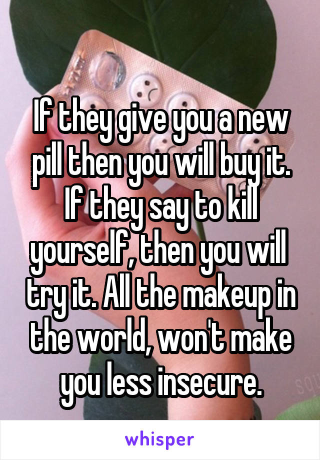 If they give you a new pill then you will buy it. If they say to kill yourself, then you will  try it. All the makeup in the world, won't make you less insecure.