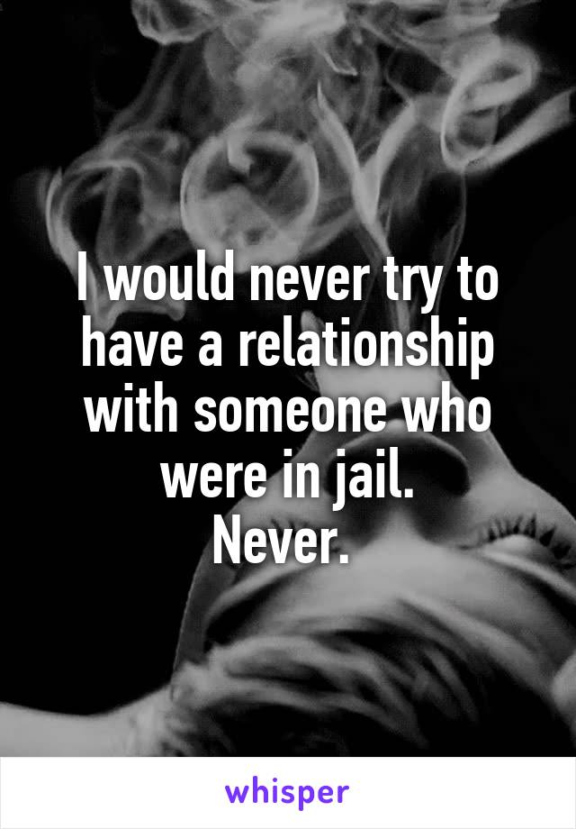 I would never try to have a relationship with someone who were in jail. Never.