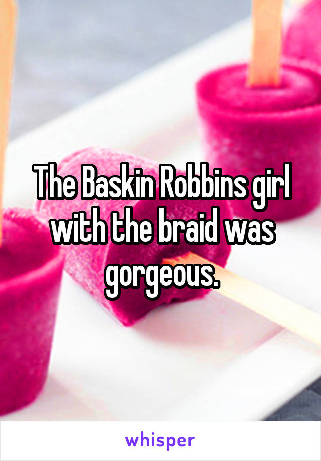 The Baskin Robbins girl with the braid was gorgeous.