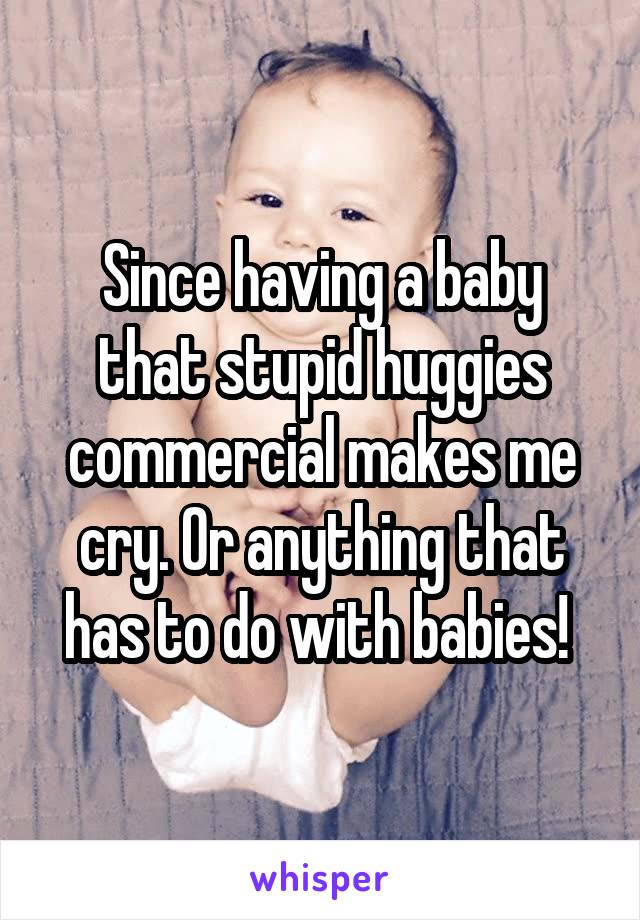 Since having a baby that stupid huggies commercial makes me cry. Or anything that has to do with babies!