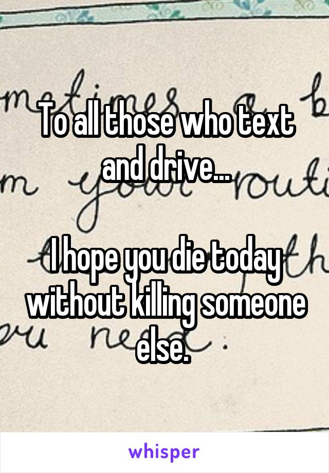 To all those who text and drive...  I hope you die today without killing someone else.