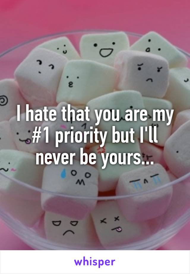 I hate that you are my #1 priority but I'll never be yours...