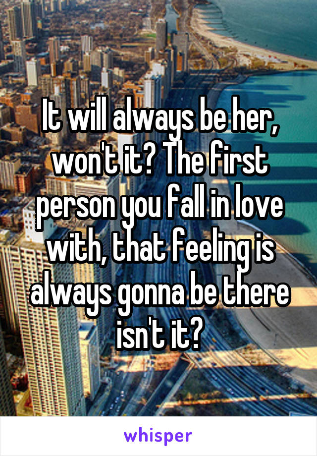 It will always be her, won't it? The first person you fall in love with, that feeling is always gonna be there isn't it?
