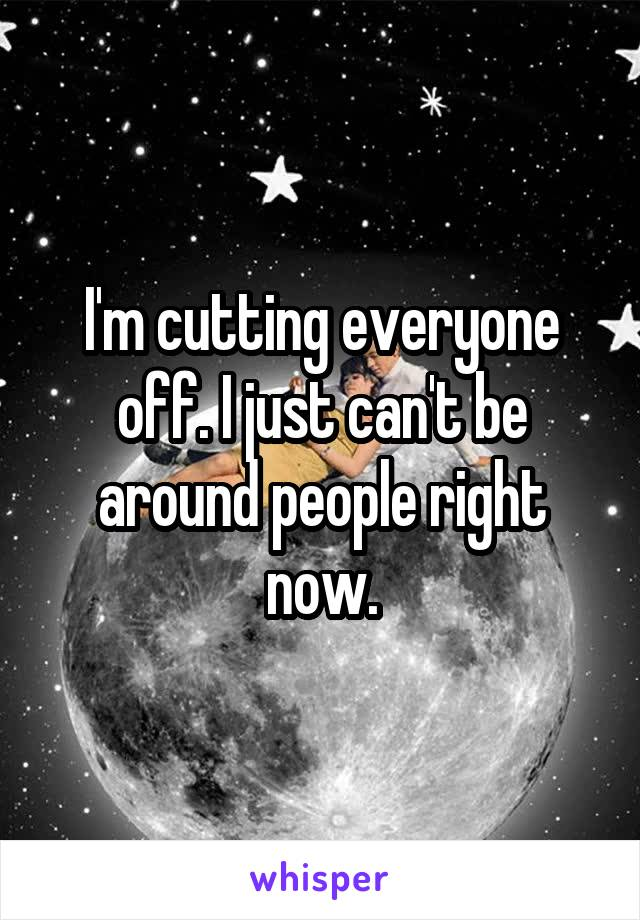 I'm cutting everyone off. I just can't be around people right now.