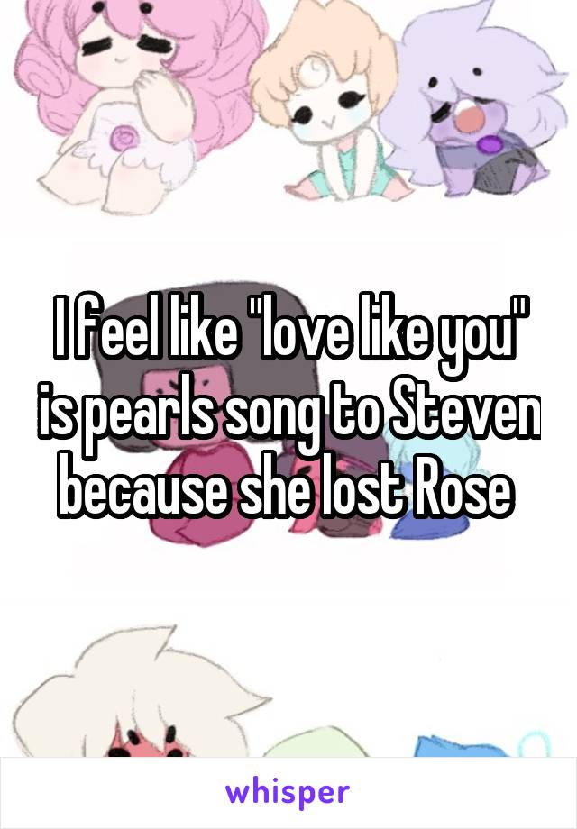 """I feel like """"love like you"""" is pearls song to Steven because she lost Rose"""