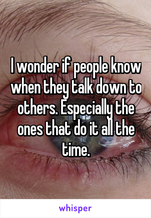 I wonder if people know when they talk down to others. Especially the ones that do it all the time.