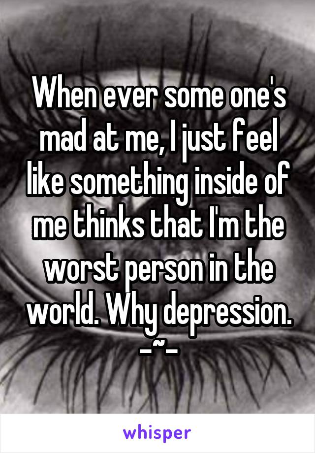 When ever some one's mad at me, I just feel like something inside of me thinks that I'm the worst person in the world. Why depression. -~-