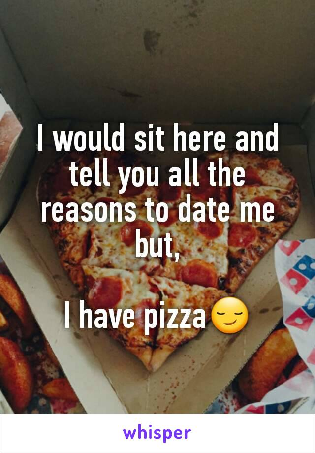 I would sit here and tell you all the reasons to date me but,  I have pizza😏