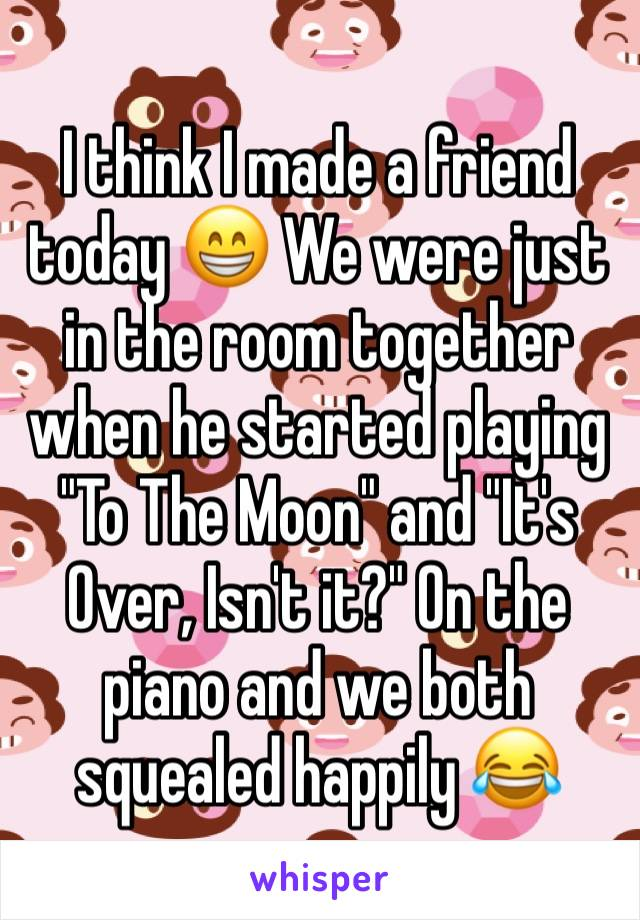 """I think I made a friend today 😁 We were just in the room together when he started playing """"To The Moon"""" and """"It's Over, Isn't it?"""" On the piano and we both squealed happily 😂"""