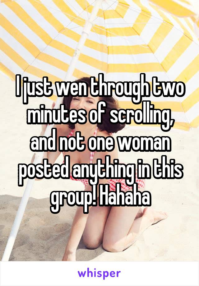 I just wen through two minutes of scrolling, and not one woman posted anything in this group! Hahaha