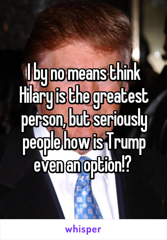 I by no means think Hilary is the greatest person, but seriously people how is Trump even an option!?